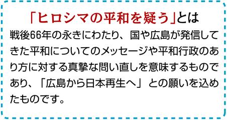 「ヒロシマの平和を疑う」とは:戦後66年の永きにわたり、国や広島が発信してきた平和についてのメッセージや平和行政のあり方に対する                 真摯な問い直しを意味するものであり、「広島から日本再生へ」との願いを込めたものです。