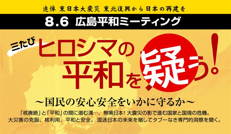 追悼 東日本大震災 東北復興から日本の再建を 8.6 広島平和ミーティング 三たびヒロシマの平和を疑う!〜国民の安心安全をいかに守るか〜 「核廃絶」と「平和」の間に潜む溝…、無策日本!大震災の影で進む国家と国境の危機 大災害の克服、核利用、平和と安全。混迷日本の未来を賭してタブーなき専門的洞察を聞く。